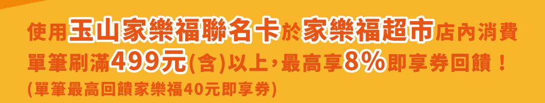 家樂福玉山聯名卡於家樂福超市店內單筆消費499以上,最高享8%即享券回饋(單筆最高回饋40元即享券)