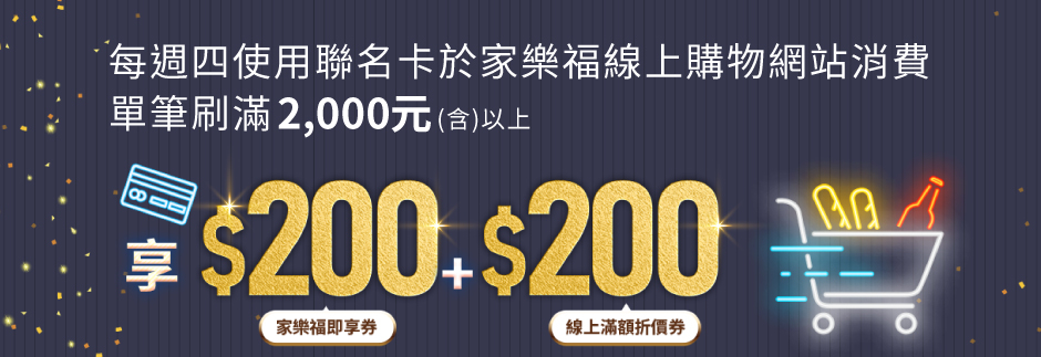 每周四使用聯名卡於家樂福線上購物滿2000以上享200家樂福即享券+200線上滿額折券